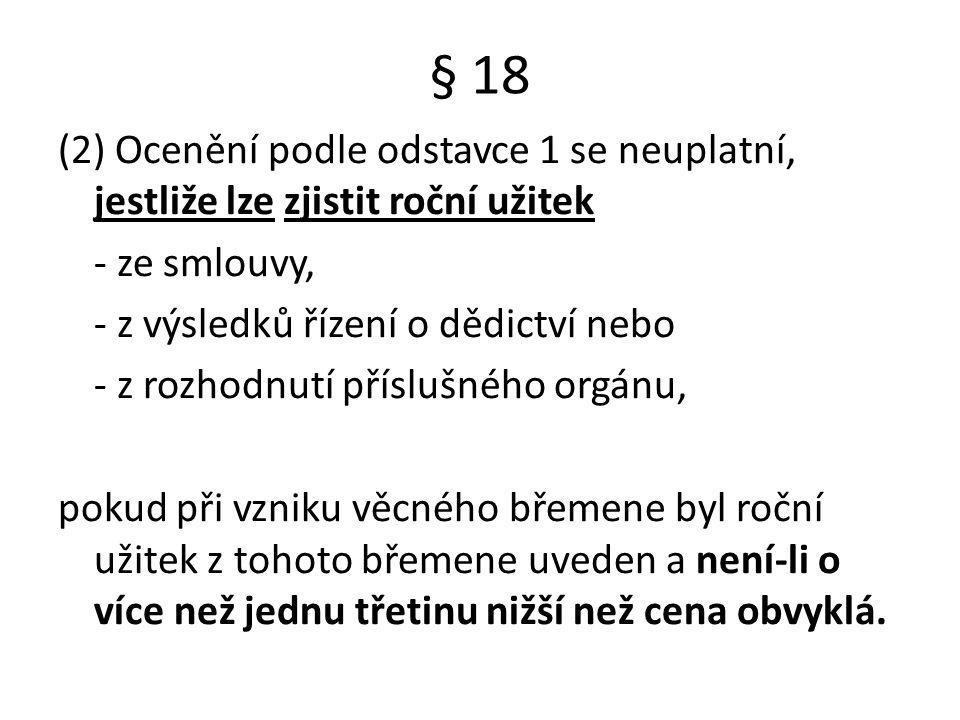§ 18 (2) Ocenění podle odstavce 1 se neuplatní, jestliže lze zjistit roční užitek - ze smlouvy, - z výsledků řízení o dědictví nebo - z rozhodnutí pří
