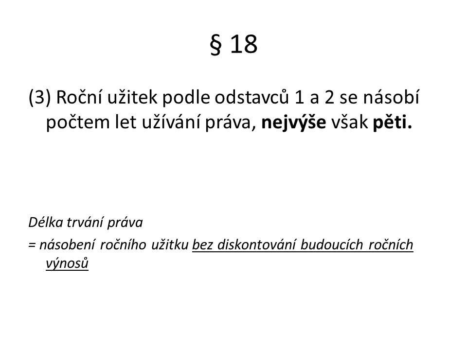 § 18 (3) Roční užitek podle odstavců 1 a 2 se násobí počtem let užívání práva, nejvýše však pěti. Délka trvání práva = násobení ročního užitku bez dis