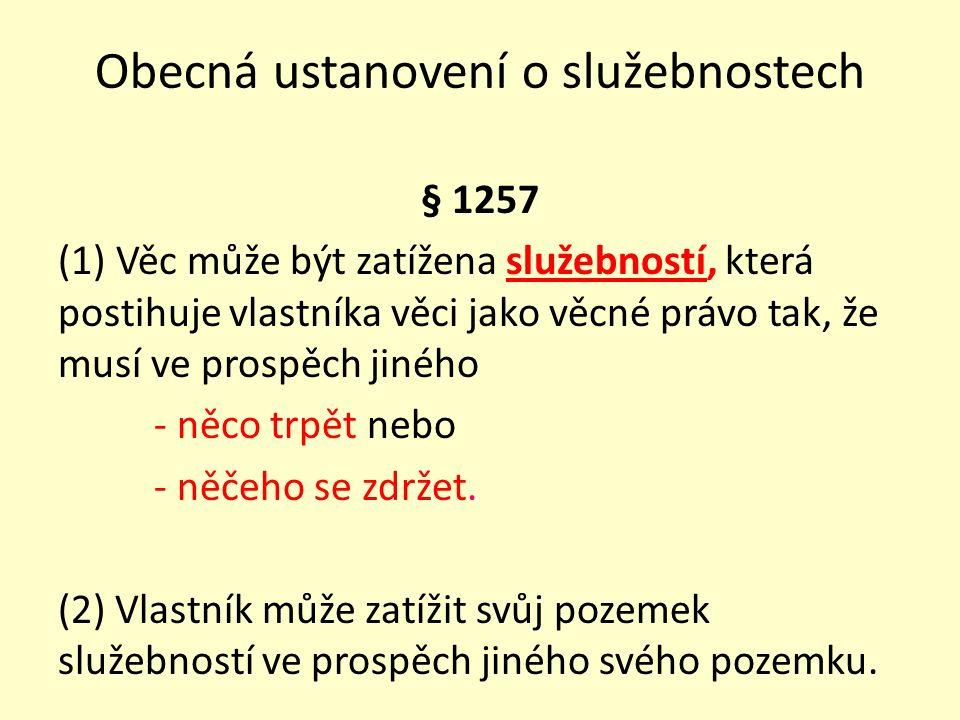 Obecná ustanovení o služebnostech § 1257 (1) Věc může být zatížena služebností, která postihuje vlastníka věci jako věcné právo tak, že musí ve prospě
