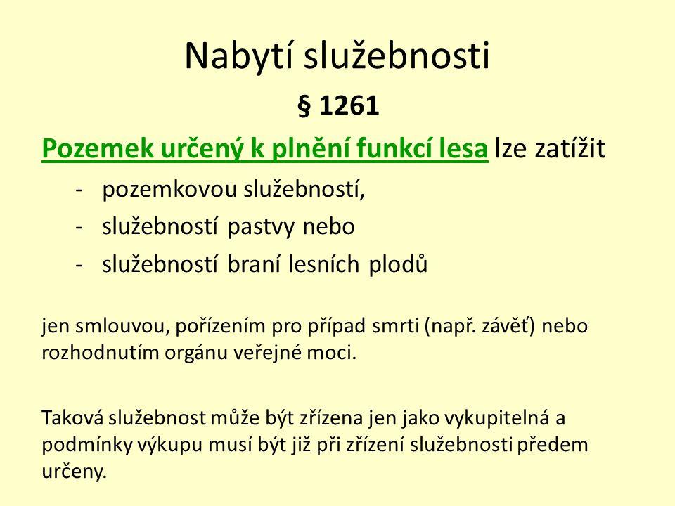 Nabytí služebnosti § 1261 Pozemek určený k plnění funkcí lesa lze zatížit - pozemkovou služebností, - služebností pastvy nebo - služebností braní lesn