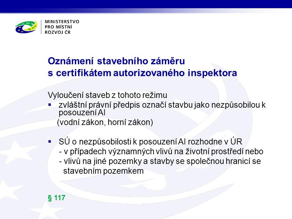 Oznámení stavebního záměru s certifikátem autorizovaného inspektora Vyloučení staveb z tohoto režimu  zvláštní právní předpis označí stavbu jako nezpůsobilou k posouzení AI (vodní zákon, horní zákon)  SÚ o nezpůsobilosti k posouzení AI rozhodne v ÚR - v případech významných vlivů na životní prostředí nebo - vlivů na jiné pozemky a stavby se společnou hranicí se stavebním pozemkem § 117