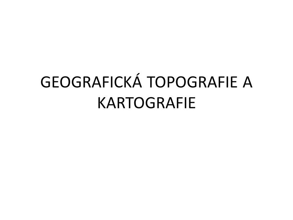 GEOGRAFICKÁ TOPOGRAFIE A KARTOGRAFIE
