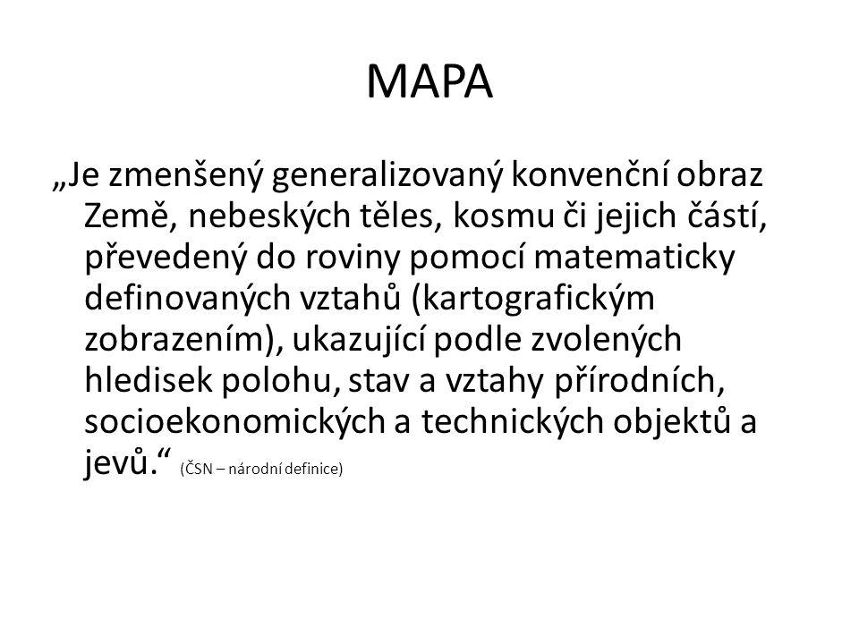 """MAPA """"Je zmenšený generalizovaný konvenční obraz Země, nebeských těles, kosmu či jejich částí, převedený do roviny pomocí matematicky definovaných vztahů (kartografickým zobrazením), ukazující podle zvolených hledisek polohu, stav a vztahy přírodních, socioekonomických a technických objektů a jevů. (ČSN – národní definice)"""