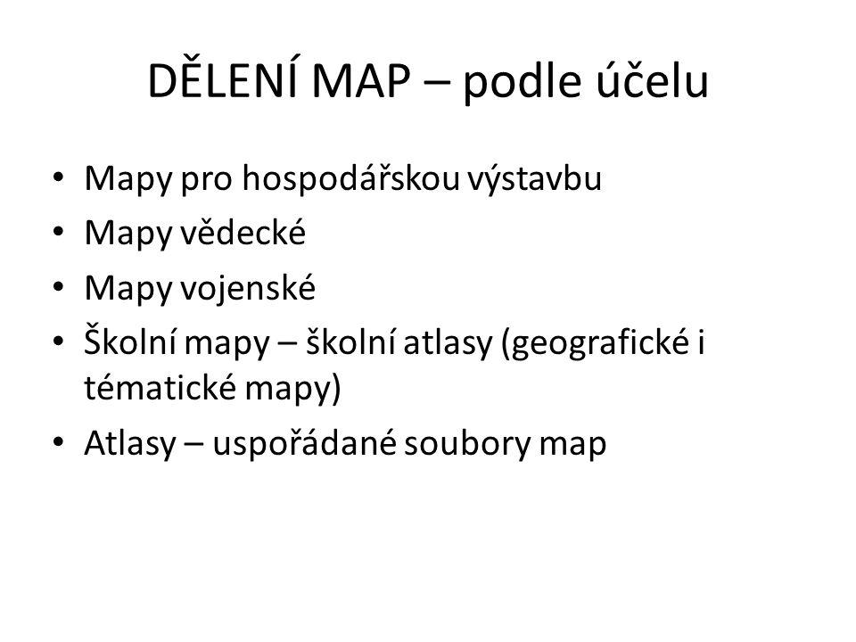 DĚLENÍ MAP – podle účelu Mapy pro hospodářskou výstavbu Mapy vědecké Mapy vojenské Školní mapy – školní atlasy (geografické i tématické mapy) Atlasy – uspořádané soubory map