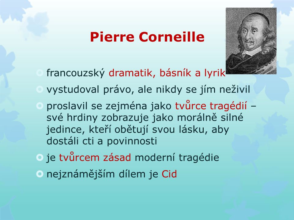 Pierre Corneille  francouzský dramatik, básník a lyrik  vystudoval právo, ale nikdy se jím neživil  proslavil se zejména jako tvůrce tragédií – své hrdiny zobrazuje jako morálně silné jedince, kteří obětují svou lásku, aby dostáli cti a povinnosti  je tvůrcem zásad moderní tragédie  nejznámějším dílem je Cid