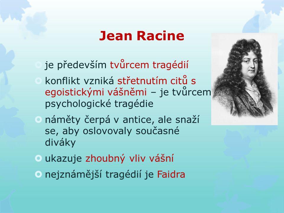 Jean Racine  je především tvůrcem tragédií  konflikt vzniká střetnutím citů s egoistickými vášněmi – je tvůrcem psychologické tragédie  náměty čerpá v antice, ale snaží se, aby oslovovaly současné diváky  ukazuje zhoubný vliv vášní  nejznámější tragédií je Faidra