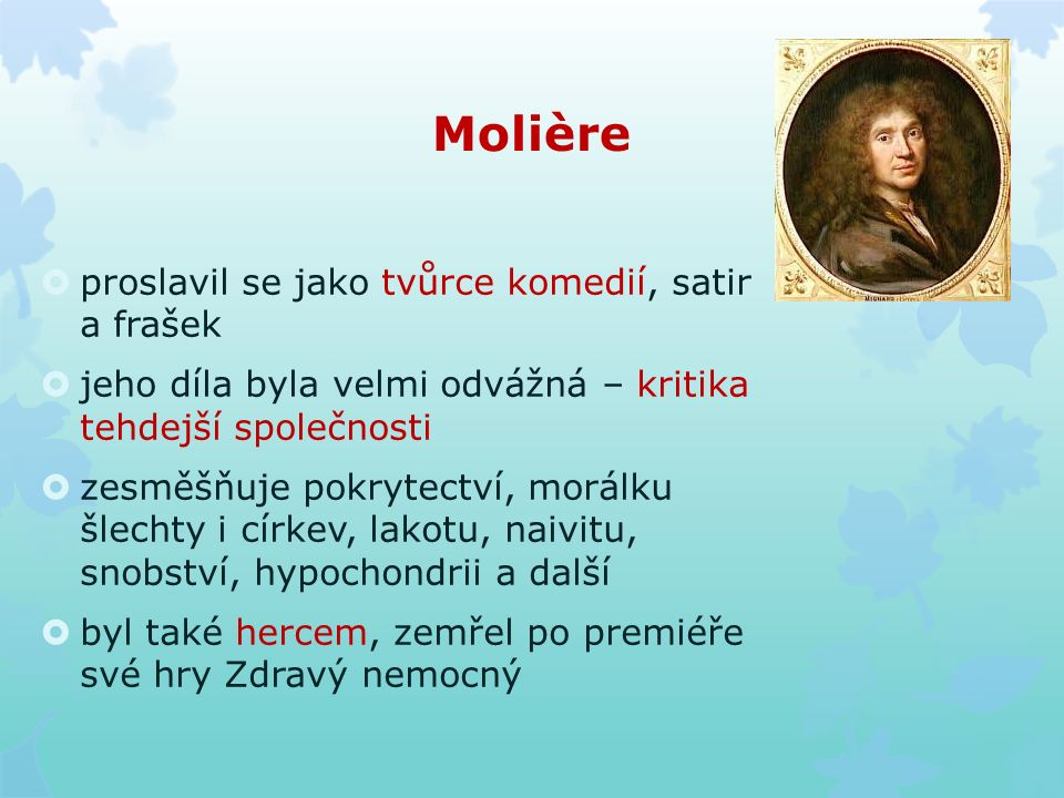 Molière  proslavil se jako tvůrce komedií, satir a frašek  jeho díla byla velmi odvážná – kritika tehdejší společnosti  zesměšňuje pokrytectví, morálku šlechty i církev, lakotu, naivitu, snobství, hypochondrii a další  byl také hercem, zemřel po premiéře své hry Zdravý nemocný
