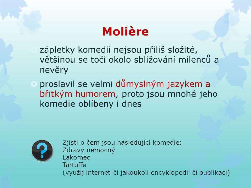 Molière  zápletky komedií nejsou příliš složité, většinou se točí okolo sbližování milenců a nevěry  proslavil se velmi důmyslným jazykem a břitkým humorem, proto jsou mnohé jeho komedie oblíbeny i dnes Zjisti o čem jsou následující komedie: Zdravý nemocný Lakomec Tartuffe (využij internet či jakoukoli encyklopedii či publikaci)