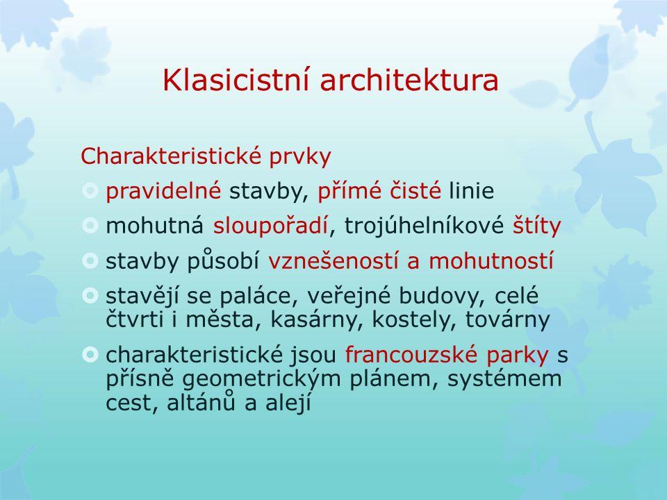 Klasicistní architektura Charakteristické prvky  pravidelné stavby, přímé čisté linie  mohutná sloupořadí, trojúhelníkové štíty  stavby působí vznešeností a mohutností  stavějí se paláce, veřejné budovy, celé čtvrti i města, kasárny, kostely, továrny  charakteristické jsou francouzské parky s přísně geometrickým plánem, systémem cest, altánů a alejí