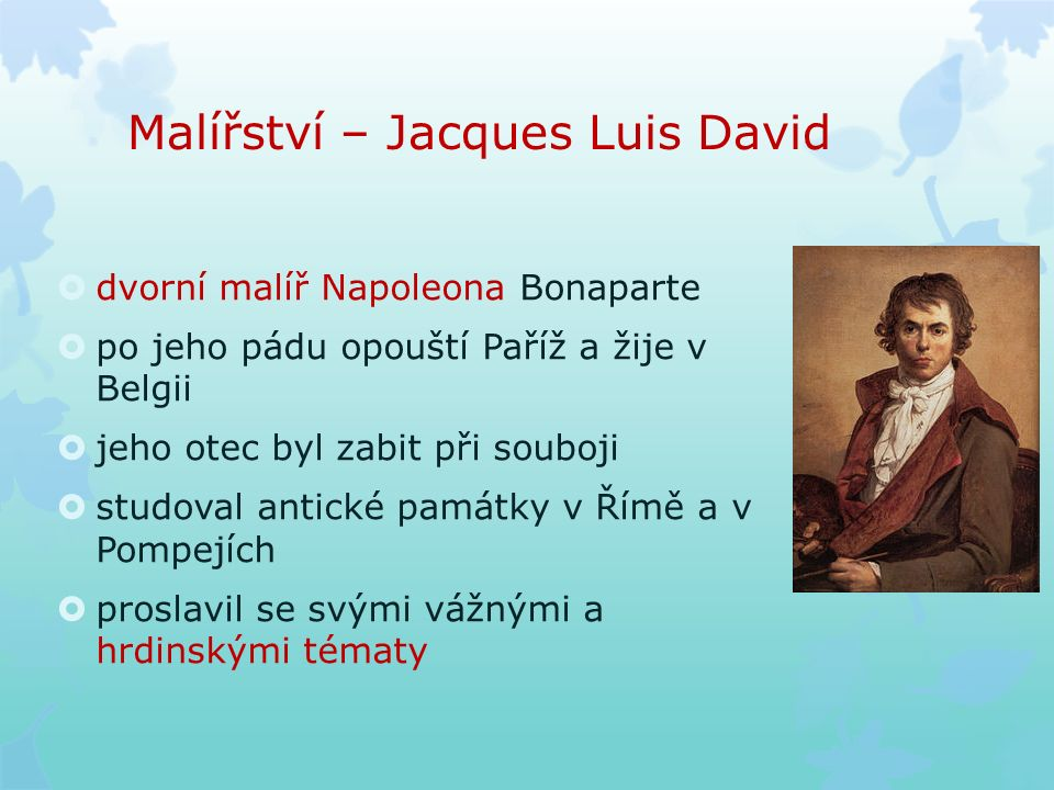Malířství – Jacques Luis David  dvorní malíř Napoleona Bonaparte  po jeho pádu opouští Paříž a žije v Belgii  jeho otec byl zabit při souboji  studoval antické památky v Římě a v Pompejích  proslavil se svými vážnými a hrdinskými tématy
