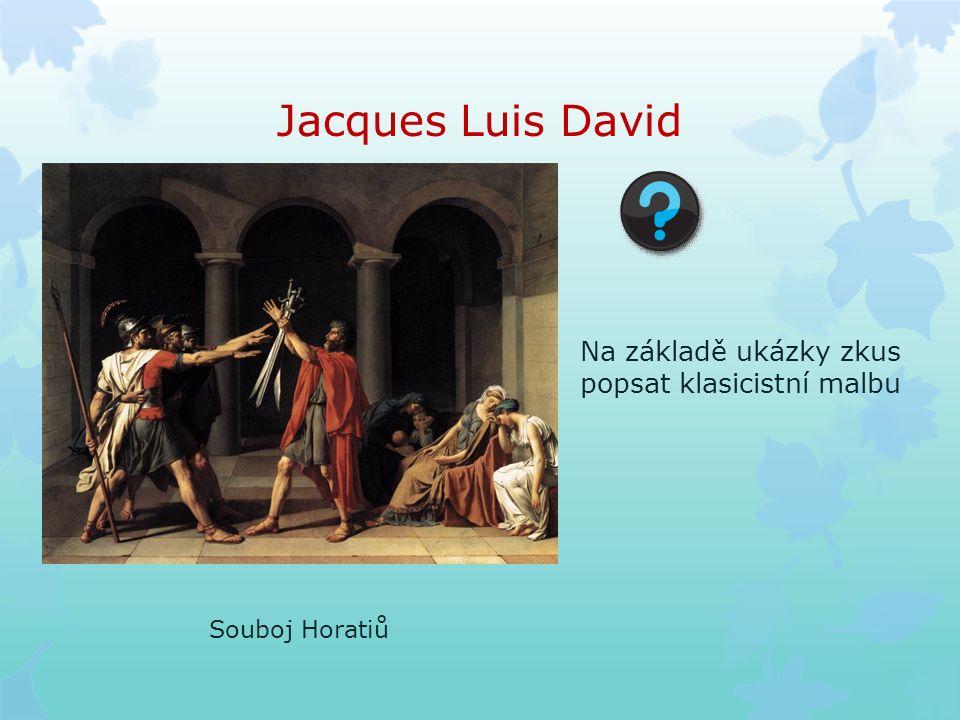 Jacques Luis David Souboj Horatiů Na základě ukázky zkus popsat klasicistní malbu