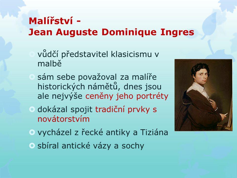 Malířství - Jean Auguste Dominique Ingres  vůdčí představitel klasicismu v malbě  sám sebe považoval za malíře historických námětů, dnes jsou ale ne