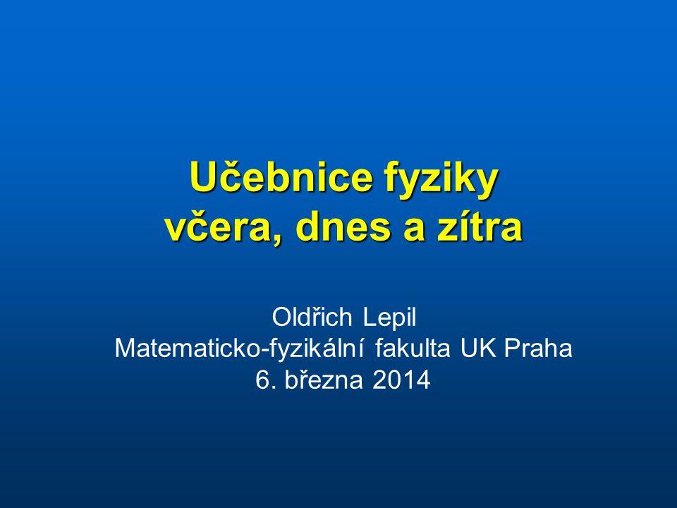 Učebnice fyziky včera, dnes a zítra Učebnice fyziky včera, dnes a zítra Oldřich Lepil Matematicko-fyzikální fakulta UK Praha 6.