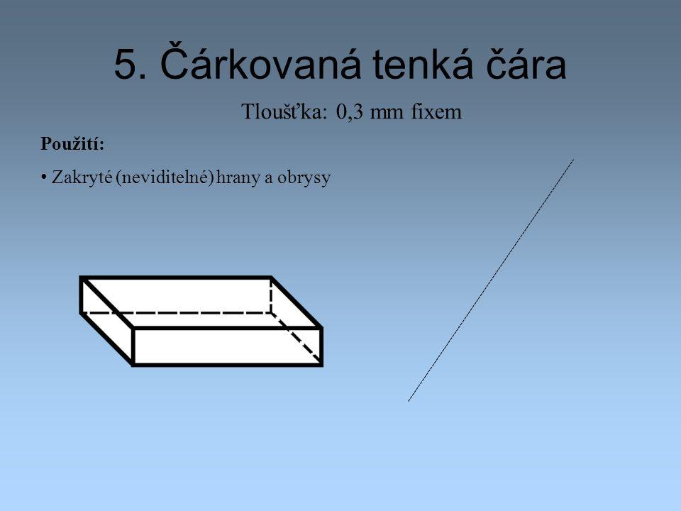 5. Čárkovaná tenká čára Použití: Zakryté (neviditelné) hrany a obrysy Tloušťka: 0,3 mm fixem