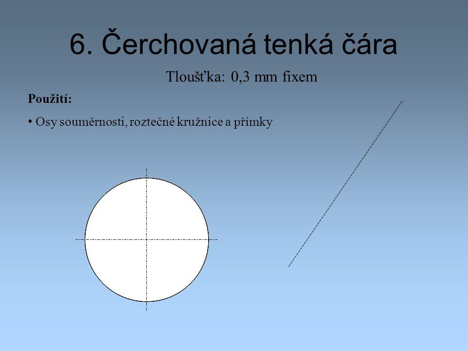 6. Čerchovaná tenká čára Použití: Osy souměrnosti, roztečné kružnice a přímky Tloušťka: 0,3 mm fixem