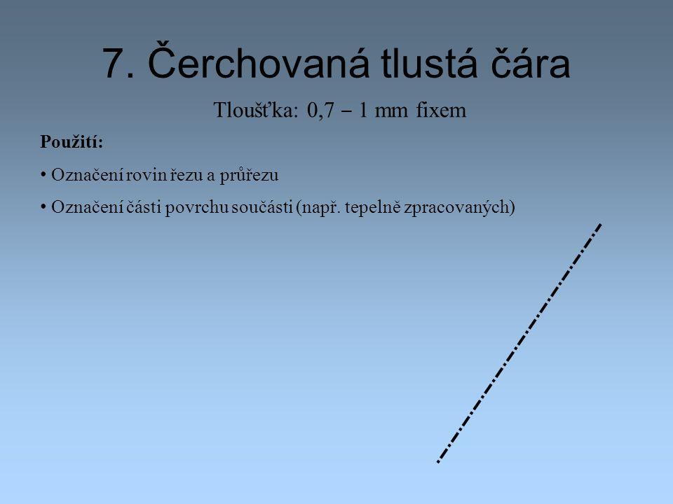 7. Čerchovaná tlustá čára Použití: Označení rovin řezu a průřezu Označení části povrchu součásti (např. tepelně zpracovaných) Tloušťka: 0,7 ‒ 1 mm fix