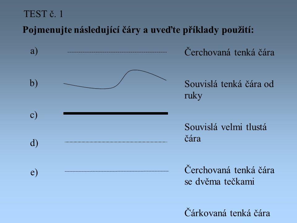 Pojmenujte následující čáry a uveďte příklady použití: a) b) c) d) e) Čerchovaná tenká čára Souvislá tenká čára od ruky Souvislá velmi tlustá čára Čerchovaná tenká čára se dvěma tečkami Čárkovaná tenká čára TEST č.