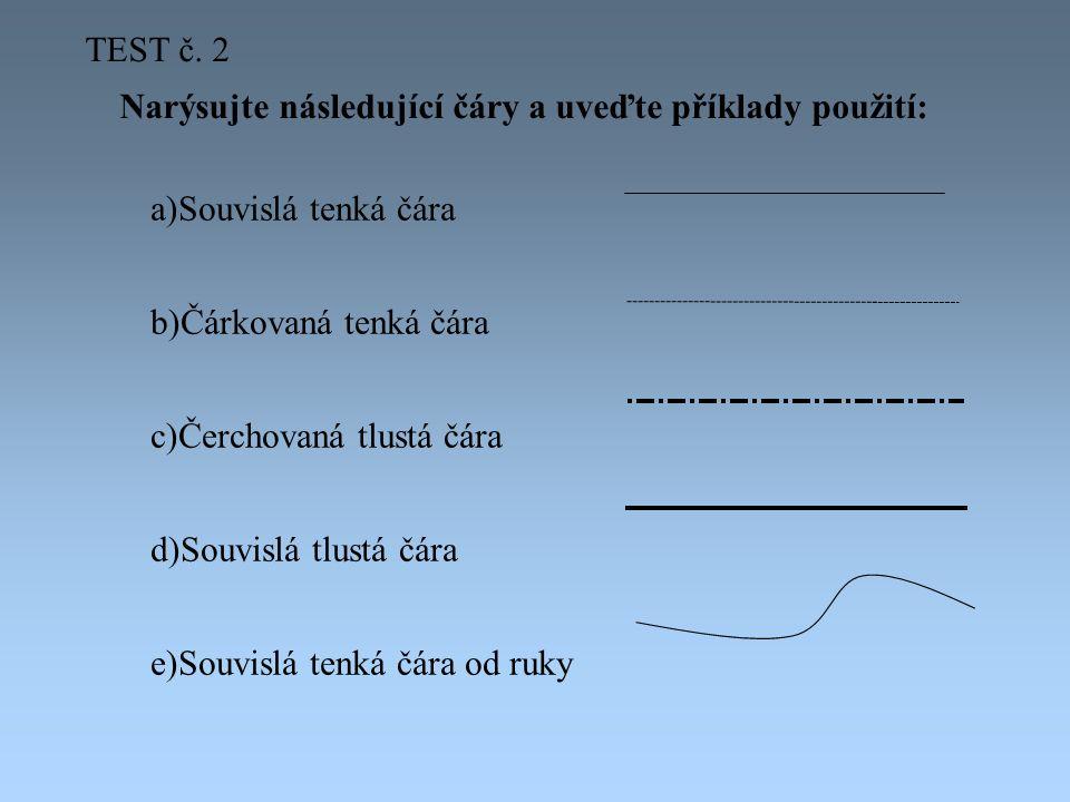 Narýsujte následující čáry a uveďte příklady použití: a)Souvislá tenká čára b)Čárkovaná tenká čára c)Čerchovaná tlustá čára d)Souvislá tlustá čára e)Souvislá tenká čára od ruky TEST č.