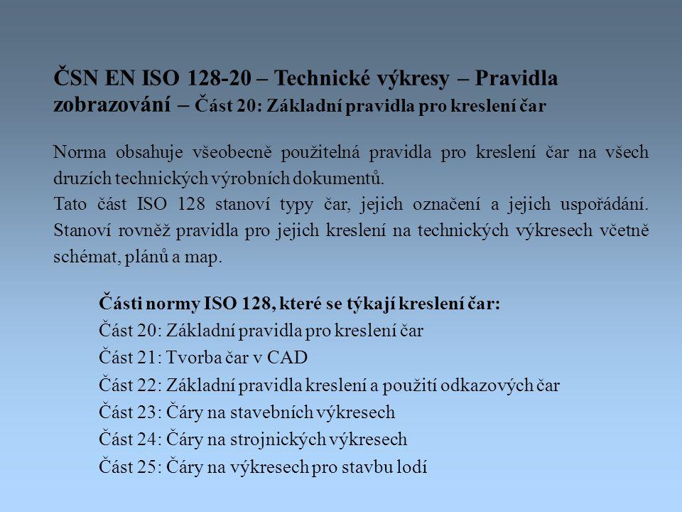 Části normy ISO 128, které se týkají kreslení čar: Část 20: Základní pravidla pro kreslení čar Část 21: Tvorba čar v CAD Část 22: Základní pravidla kreslení a použití odkazových čar Část 23: Čáry na stavebních výkresech Část 24: Čáry na strojnických výkresech Část 25: Čáry na výkresech pro stavbu lodí ČSN EN ISO 128-20 – Technické výkresy – Pravidla zobrazování – Část 20: Základní pravidla pro kreslení čar Norma obsahuje všeobecně použitelná pravidla pro kreslení čar na všech druzích technických výrobních dokumentů.