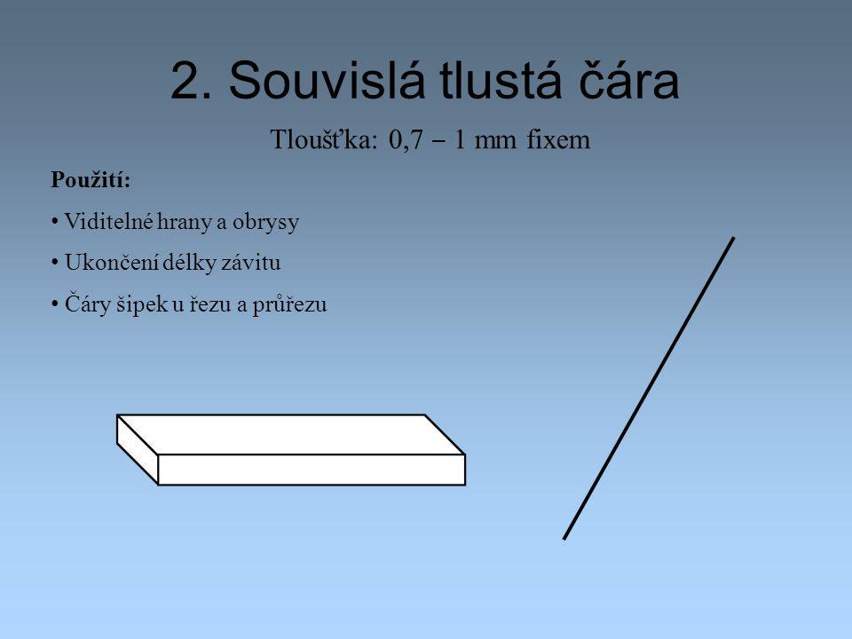 2. Souvislá tlustá čára Tloušťka: 0,7 ‒ 1 mm fixem Použití: Viditelné hrany a obrysy Ukončení délky závitu Čáry šipek u řezu a průřezu