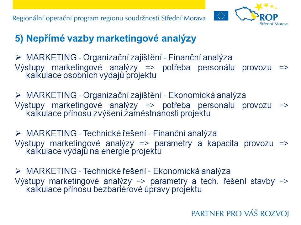 5) Nepřímé vazby marketingové analýzy  MARKETING - Organizační zajištění - Finanční analýza Výstupy marketingové analýzy => potřeba personálu provozu => kalkulace osobních výdajů projektu  MARKETING - Organizační zajištění - Ekonomická analýza Výstupy marketingové analýzy => potřeba personalu provozu => kalkulace přínosu zvýšení zaměstnanosti projektu  MARKETING - Technické řešení - Finanční analýza Výstupy marketingové analýzy => parametry a kapacita provozu => kalkulace výdajů na energie projektu  MARKETING - Technické řešení - Ekonomická analýza Výstupy marketingové analýzy => parametry a tech.