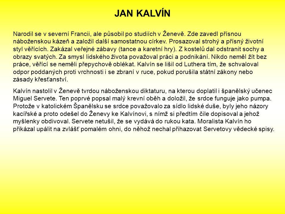 JAN KALVÍN Narodil se v severní Francii, ale působil po studiích v Ženevě. Zde zavedl přísnou náboženskou kázeň a založil další samostatnou církev. Pr