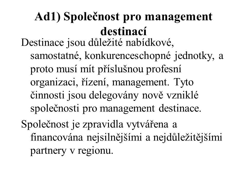 Ad1) Společnost pro management destinací Destinace jsou důležité nabídkové, samostatné, konkurenceschopné jednotky, a proto musí mít příslušnou profesní organizaci, řízení, management.
