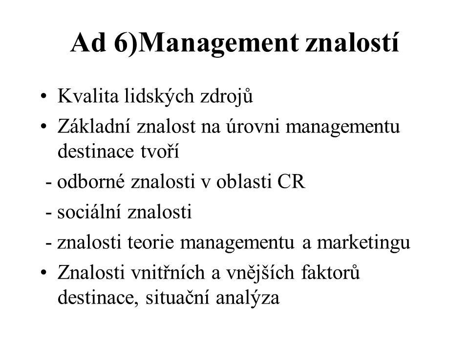 Ad 6)Management znalostí Kvalita lidských zdrojů Základní znalost na úrovni managementu destinace tvoří - odborné znalosti v oblasti CR - sociální znalosti - znalosti teorie managementu a marketingu Znalosti vnitřních a vnějších faktorů destinace, situační analýza