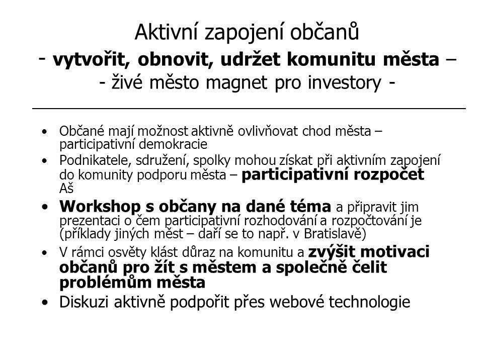 Aktivní zapojení občanů - vytvořit, obnovit, udržet komunitu města – - živé město magnet pro investory - Občané mají možnost aktivně ovlivňovat chod města – participativní demokracie Podnikatele, sdružení, spolky mohou získat při aktivním zapojení do komunity podporu města – participativní rozpočet Aš Workshop s občany na dané téma a připravit jim prezentaci o čem participativní rozhodování a rozpočtování je (příklady jiných měst – daří se to např.