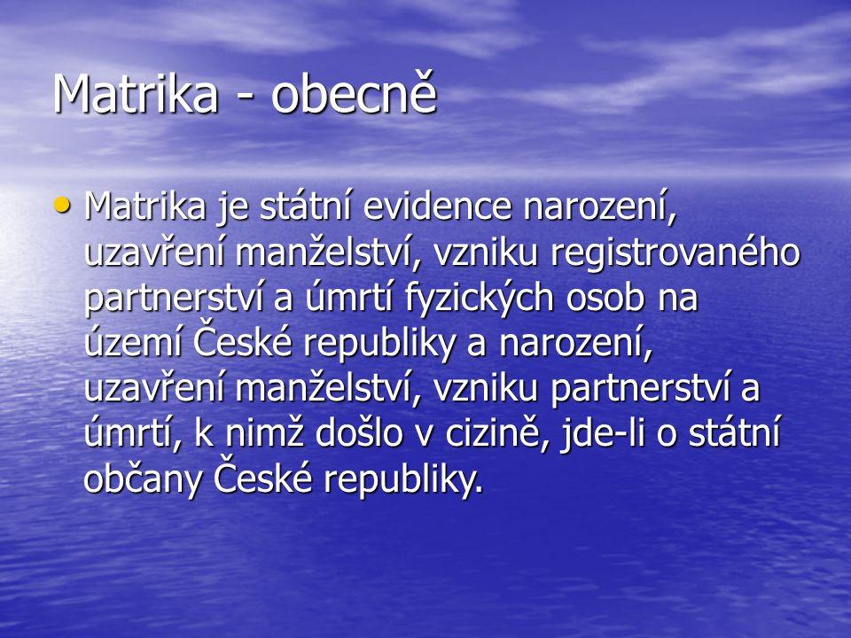 Matrika - obecně Matrika je státní evidence narození, uzavření manželství, vzniku registrovaného partnerství a úmrtí fyzických osob na území České republiky a narození, uzavření manželství, vzniku partnerství a úmrtí, k nimž došlo v cizině, jde-li o státní občany České republiky.
