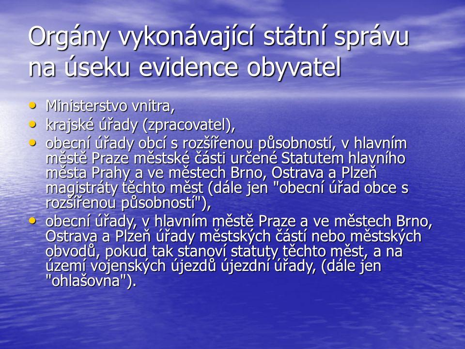 Orgány vykonávající státní správu na úseku evidence obyvatel Ministerstvo vnitra, Ministerstvo vnitra, krajské úřady (zpracovatel), krajské úřady (zpracovatel), obecní úřady obcí s rozšířenou působností, v hlavním městě Praze městské části určené Statutem hlavního města Prahy a ve městech Brno, Ostrava a Plzeň magistráty těchto měst (dále jen obecní úřad obce s rozšířenou působností ), obecní úřady obcí s rozšířenou působností, v hlavním městě Praze městské části určené Statutem hlavního města Prahy a ve městech Brno, Ostrava a Plzeň magistráty těchto měst (dále jen obecní úřad obce s rozšířenou působností ), obecní úřady, v hlavním městě Praze a ve městech Brno, Ostrava a Plzeň úřady městských částí nebo městských obvodů, pokud tak stanoví statuty těchto měst, a na území vojenských újezdů újezdní úřady, (dále jen ohlašovna ).