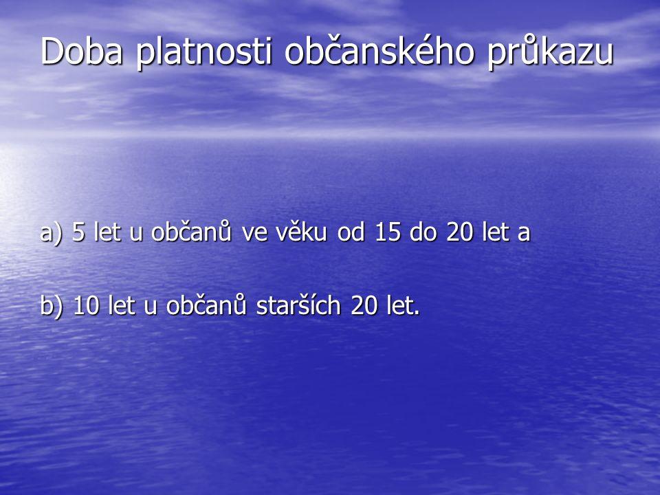 Doba platnosti občanského průkazu a) 5 let u občanů ve věku od 15 do 20 let a b) 10 let u občanů starších 20 let.