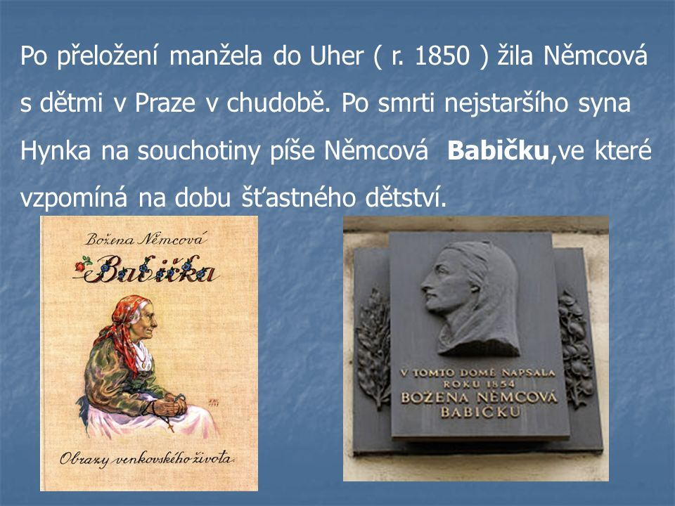 Po přeložení manžela do Uher ( r. 1850 ) žila Němcová s dětmi v Praze v chudobě. Po smrti nejstaršího syna Hynka na souchotiny píše Němcová Babičku,ve