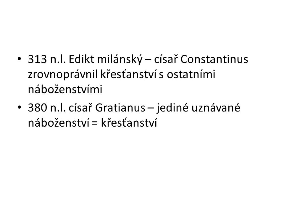 313 n.l. Edikt milánský – císař Constantinus zrovnoprávnil křesťanství s ostatními náboženstvími 380 n.l. císař Gratianus – jediné uznávané náboženstv