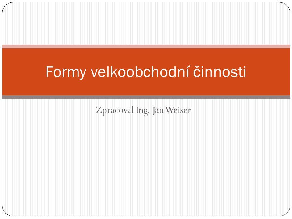 Zpracoval Ing. Jan Weiser Formy velkoobchodní činnosti