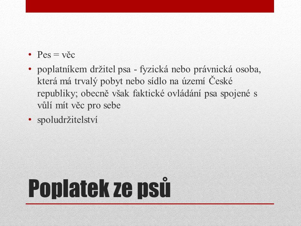 Poplatek ze psů Pes = věc poplatníkem držitel psa - fyzická nebo právnická osoba, která má trvalý pobyt nebo sídlo na území České republiky; obecně však faktické ovládání psa spojené s vůlí mít věc pro sebe spoludržitelství