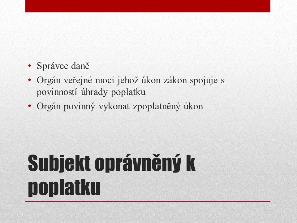 Subjekt oprávněný k poplatku Správce daně Orgán veřejné moci jehož úkon zákon spojuje s povinností úhrady poplatku Orgán povinný vykonat zpoplatněný úkon