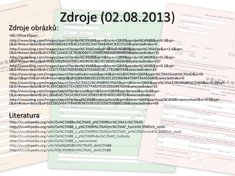 Zdroje (02.08.2013 Zdroje (02.08.2013) Zdroje obrázků: - MS Office Klipart -http://www.bing.com/images/search q=dan%C4%9B&qs=n&form=QBIR&pq=dan%C4%9B&sc=0-3&sp=- 1&sk=#view=detail&id=AB4A56B3421FBAE231E05CDAF39AB45ACB3CD310&selectedIndex=0 -http://www.bing.com/images/search q=pen%C3%ADze&qs=n&form=QBIR&pq=pen%C3%ADze&sc=2-6&sp=- 1&sk=#view=detail&id=CF60C12A43C5E783800607CD99BDA6AAAD4FA9D5&selectedIndex=31 -http://www.bing.com/images/search q=dan%C4%9B&qs=n&form=QBIR&pq=dan%C4%9B&sc=0-2&sp=- 1&sk=#view=detail&id=0D6E5992B42D59ECA029D3C9617EC9E691462BAB&selectedIndex=107 -http://www.bing.com/images/search q=dan%C4%9B&qs=n&form=QBIR&pq=dan%C4%9B&sc=0-2&sp=- 1&sk=#view=detail&id=C516717EB0740EB56826759466B38C27B198FE94&selectedIndex=24 -http://www.bing.com/images/search q=nakladni+auta&qs=AS&sk=AS1&FORM=QBIR&pq=n%C3%A1kladn%C3%AD&sc=6- 8&sp=2&qs=AS&sk=AS1#view=detail&id=9389AB801B32D9D2011EE9004B47DBFF34A55040&selectedIndex=0 -http://www.bing.com/images/search q=z%C3%A1v%C4%9B%C5%A5&qs=n&form=QBIR&pq=z%C3%A1v%C4%9B%C5%A5&sc=0-3&sp=- 1&sk=#view=detail&id=9C45FC6B0E07EA385EF0377A92FD2D265D99763A&selectedIndex=25 -http://www.bing.com/images/search q=darovat&qs=n&form=QBIR&pq=darovat&sc=0-6&sp=- 1&sk=#view=detail&id=C3BA454979A343B0D0AE20082E803E4E651897EF&selectedIndex=2 -http://www.bing.com/images/search q=koup%C4%9B+nemovitosti&qs=n&form=QBIR&pq=koup%C4%9B+nemovitosti&sc=0-0&sp=- 1&sk=#view=detail&id=E023950A6A7FBAB9B3B355B1DD1EE875998BC596&selectedIndex=69 Literatura-http://cs.wikipedia.org/wiki/Da%C5%88ov%C3%A9_p%C5%99izn%C3%A1n%C3%AD -http://cs.wikipedia.org/wiki/Da%C5%88_z_p%C5%99%C3%ADjm%C5%AF_fyzick%C3%BDch_osob -http://cs.wikipedia.org/wiki/Da%C5%88_z_p%C5%99%C3%ADjm%C5%AF_pr%C3%A1vnick%C3%BDch_osob -http://cs.wikipedia.org/wiki/Da%C5%88_z_p%C5%99idan%C3%A9_hodnoty -http://cs.wikipedia.org/wiki/Da%C5%88_z_nemovitosti -http://cs.wikipedia.org/wiki/Silni%C4%8Dn%C3%AD_da%C5%88 -http://cs.wikipedia.org/wiki/D%C4%9Bdick%C3%A1_da%C5%88