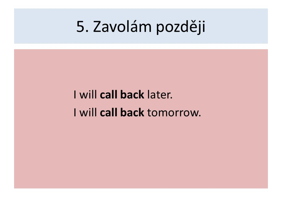 5. Zavolám později I will call back later. I will call back tomorrow.