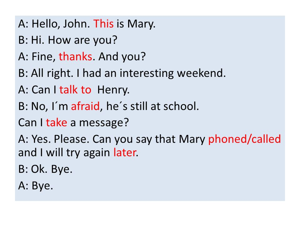 A: Hello, John. This is Mary. B: Hi. How are you.