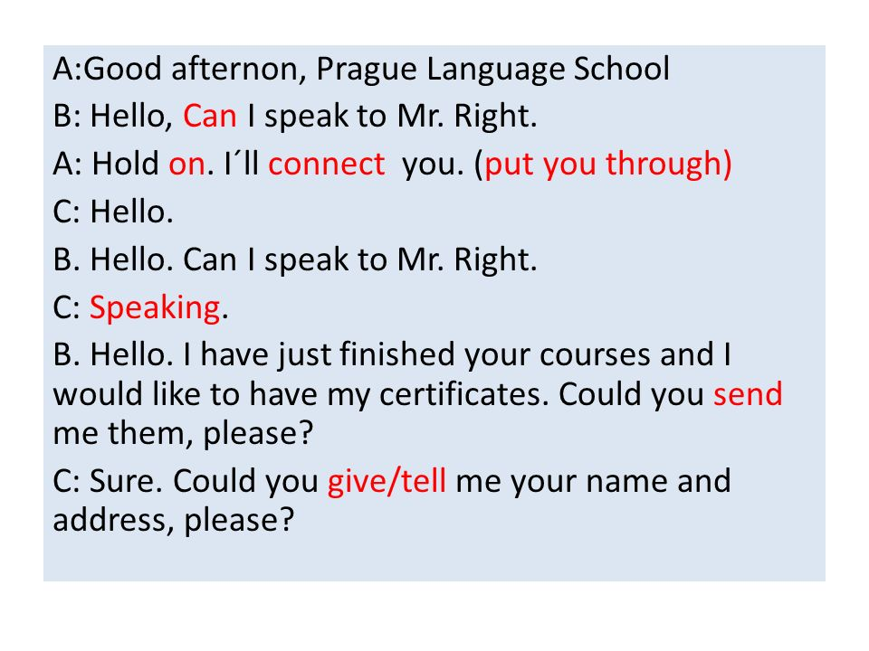 A:Good afternon, Prague Language School B: Hello, Can I speak to Mr. Right. A: Hold on. I´ll connect you. (put you through) C: Hello. B. Hello. Can I