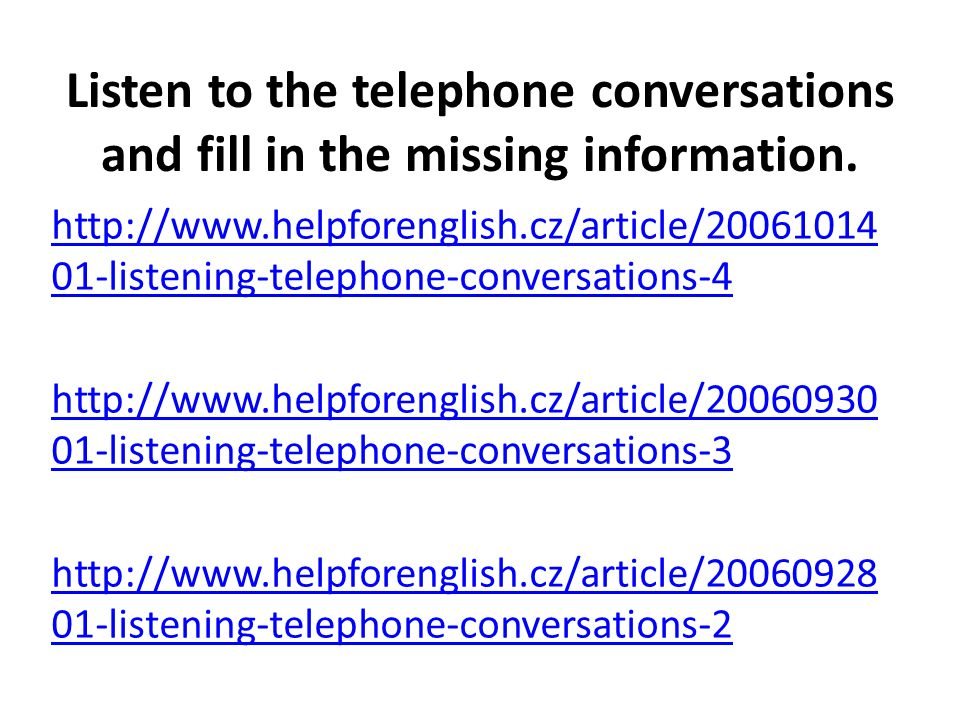 Listen to the telephone conversations and fill in the missing information. http://www.helpforenglish.cz/article/20061014 01-listening-telephone-conver