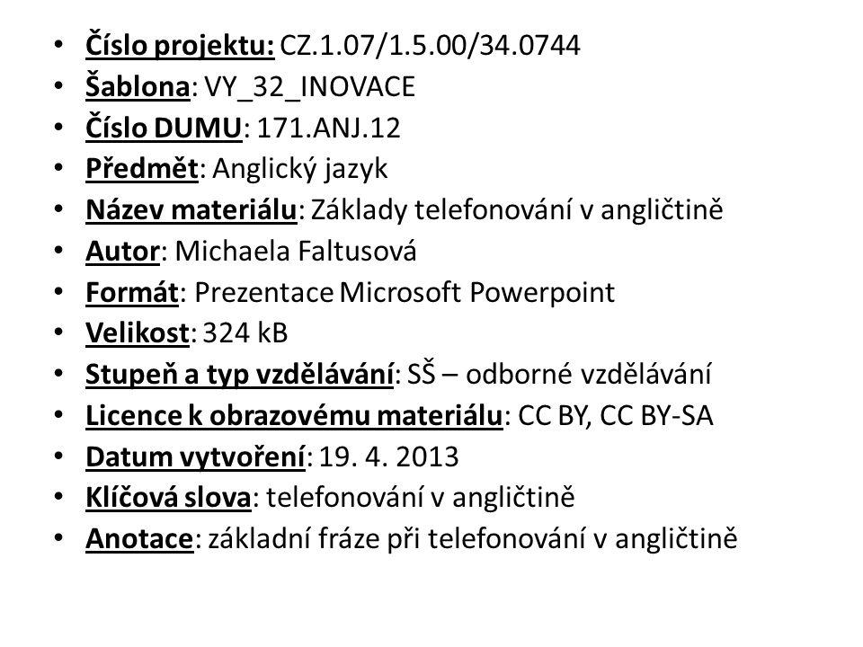 Číslo projektu: CZ.1.07/1.5.00/34.0744 Šablona: VY_32_INOVACE Číslo DUMU: 171.ANJ.12 Předmět: Anglický jazyk Název materiálu: Základy telefonování v angličtině Autor: Michaela Faltusová Formát: Prezentace Microsoft Powerpoint Velikost: 324 kB Stupeň a typ vzdělávání: SŠ – odborné vzdělávání Licence k obrazovému materiálu: CC BY, CC BY-SA Datum vytvoření: 19.