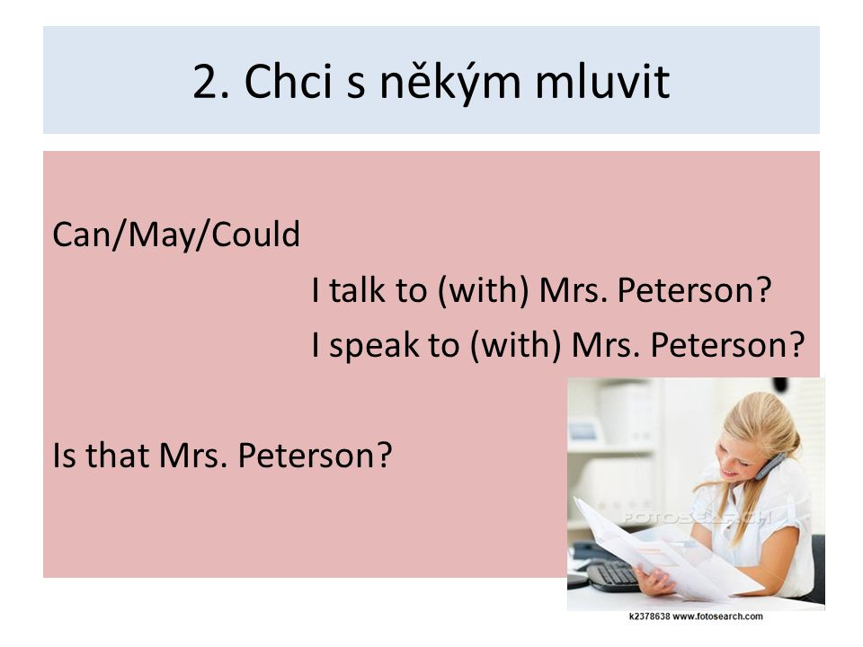 2. Chci s někým mluvit Can/May/Could I talk to (with) Mrs.