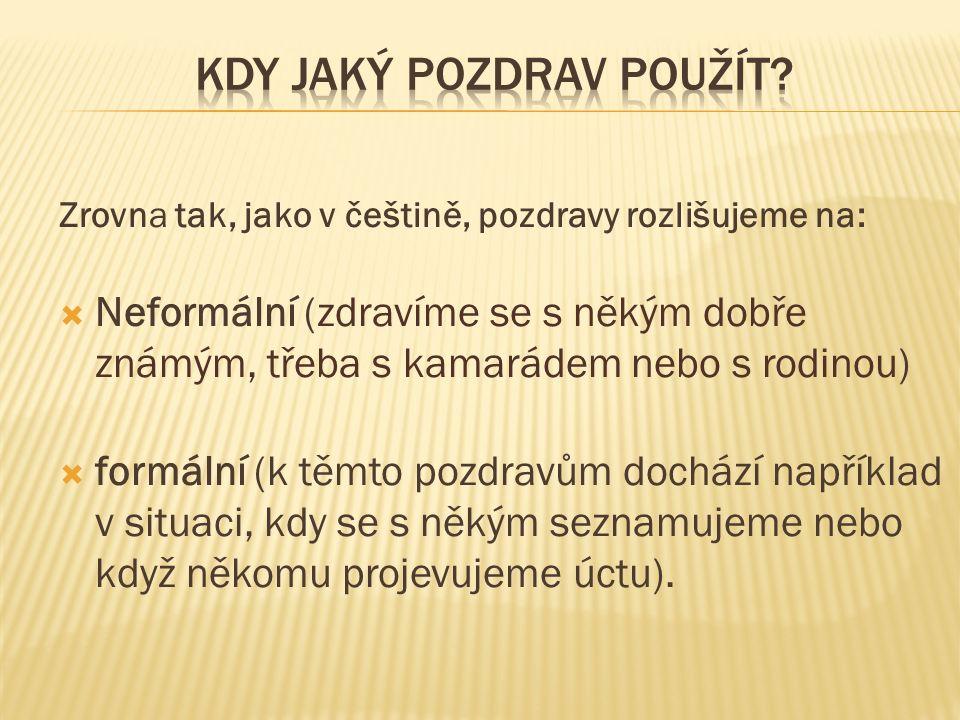 Zrovna tak, jako v češtině, pozdravy rozlišujeme na:  Neformální (zdravíme se s někým dobře známým, třeba s kamarádem nebo s rodinou)  formální (k t