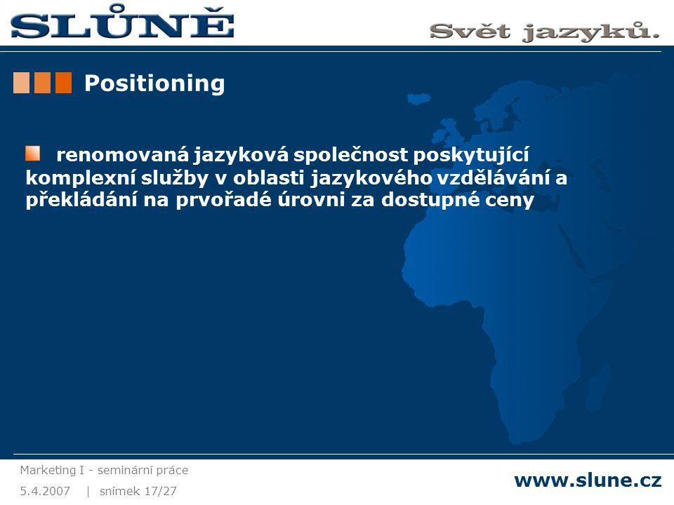 5.4.2007 Marketing I - seminární práce snímek 17/27 www.slune.cz Positioning renomovaná jazyková společnost poskytující komplexní služby v oblasti jazykového vzdělávání a překládání na prvořadé úrovni za dostupné ceny