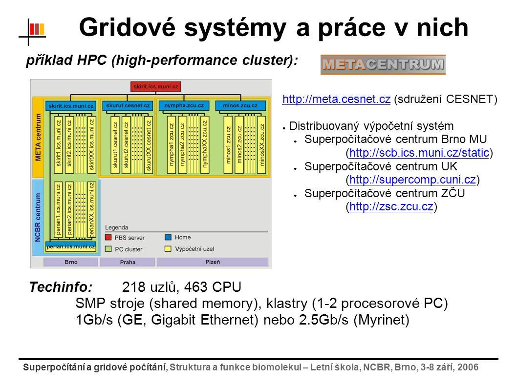 Superpočítání a gridové počítání, Struktura a funkce biomolekul – Letní škola, NCBR, Brno, 3-8 září, 2006 Gridové systémy a práce v nich příklad HPC (high-performance cluster): http://meta.cesnet.czhttp://meta.cesnet.cz (sdružení CESNET) ● Distribuovaný výpočetní systém ● Superpočítačové centrum Brno MU (http://scb.ics.muni.cz/static)http://scb.ics.muni.cz/static ● Superpočítačové centrum UK (http://supercomp.cuni.cz)http://supercomp.cuni.cz ● Superpočítačové centrum ZČU (http://zsc.zcu.cz)http://zsc.zcu.cz Techinfo:218 uzlů, 463 CPU SMP stroje (shared memory), klastry (1-2 procesorové PC) 1Gb/s (GE, Gigabit Ethernet) nebo 2.5Gb/s (Myrinet)