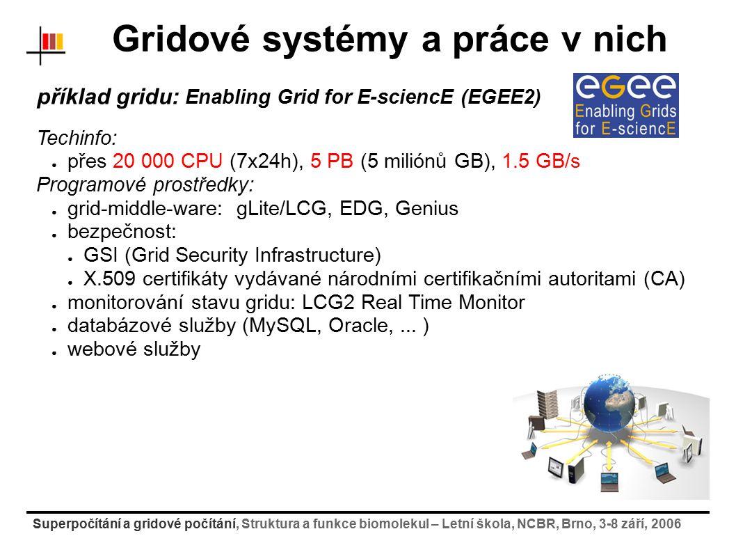 Superpočítání a gridové počítání, Struktura a funkce biomolekul – Letní škola, NCBR, Brno, 3-8 září, 2006 Gridové systémy a práce v nich příklad gridu: Enabling Grid for E-sciencE (EGEE2) Techinfo: ● přes 20 000 CPU (7x24h), 5 PB (5 miliónů GB), 1.5 GB/s Programové prostředky: ● grid-middle-ware: gLite/LCG, EDG, Genius ● bezpečnost: ● GSI (Grid Security Infrastructure) ● X.509 certifikáty vydávané národními certifikačními autoritami (CA) ● monitorování stavu gridu: LCG2 Real Time Monitor ● databázové služby (MySQL, Oracle,...