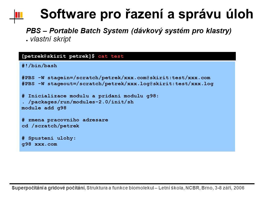 Superpočítání a gridové počítání, Struktura a funkce biomolekul – Letní škola, NCBR, Brno, 3-8 září, 2006 Software pro řazení a správu úloh PBS – Portable Batch System (dávkový systém pro klastry) ● vlastní skript [petrek@skirit petrek]$ cat test #!/bin/bash #PBS -W stagein=/scratch/petrek/xxx.com@skirit:test/xxx.com #PBS -W stageout=/scratch/petrek/xxx.log@skirit:test/xxx.log # Inicializace modulu a pridani modulu g98:.