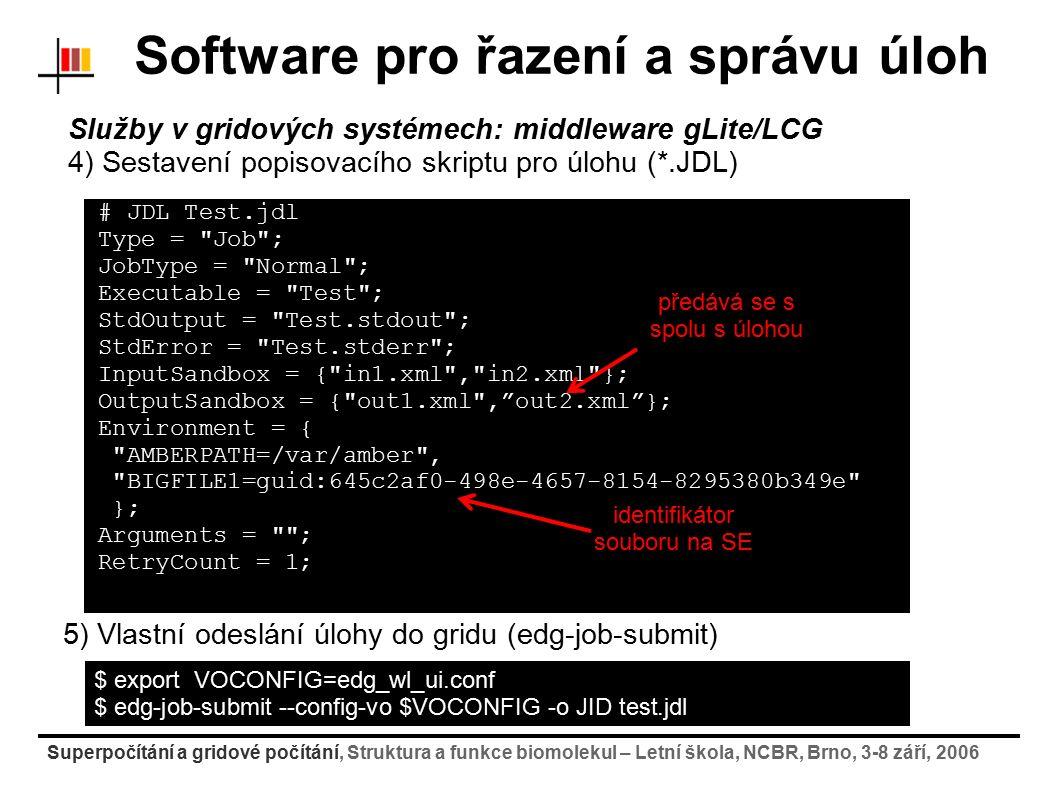 Superpočítání a gridové počítání, Struktura a funkce biomolekul – Letní škola, NCBR, Brno, 3-8 září, 2006 Software pro řazení a správu úloh Služby v gridových systémech: middleware gLite/LCG 4) Sestavení popisovacího skriptu pro úlohu (*.JDL) # JDL Test.jdl Type = Job ; JobType = Normal ; Executable = Test ; StdOutput = Test.stdout ; StdError = Test.stderr ; InputSandbox = { in1.xml , in2.xml }; OutputSandbox = { out1.xml , out2.xml }; Environment = { AMBERPATH=/var/amber , BIGFILE1=guid:645c2af0-498e-4657-8154-8295380b349e }; Arguments = ; RetryCount = 1; předává se s spolu s úlohou identifikátor souboru na SE $ export VOCONFIG=edg_wl_ui.conf $ edg-job-submit --config-vo $VOCONFIG -o JID test.jdl 5) Vlastní odeslání úlohy do gridu (edg-job-submit)